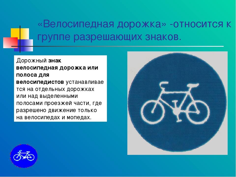 «Велосипедная дорожка» -относится к группе разрешающих знаков. Дорожныйзнак...