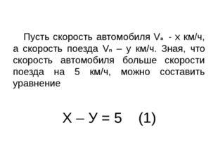 Х – У = 5 (1) Пусть скорость автомобиля Vа - х км/ч, а скорость поезда Vп – у