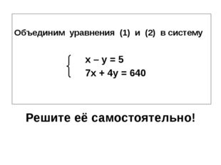 Решите её самостоятельно! Объединим уравнения (1) и (2) в систему x – y = 5 7