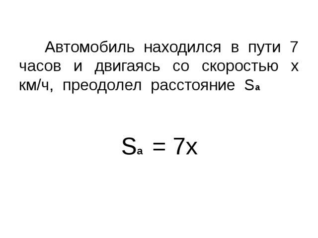Sа = 7х Автомобиль находился в пути 7 часов и двигаясь со скоростью х км/ч, п...
