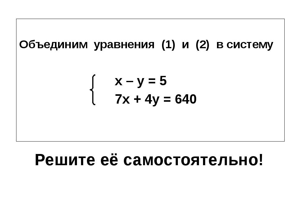 Решите её самостоятельно! Объединим уравнения (1) и (2) в систему x – y = 5 7...