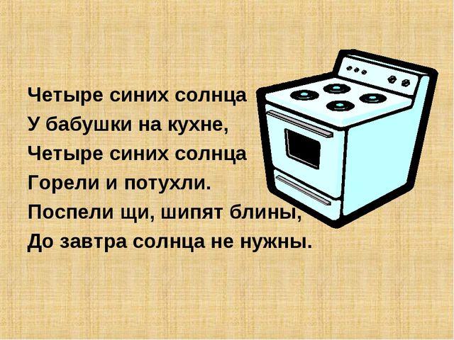 Четыре синих солнца У бабушки на кухне, Четыре синих солнца Горели и потухли....