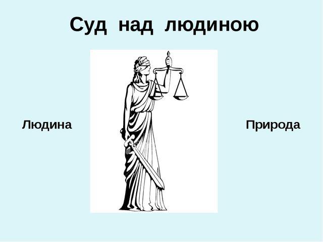 Суд над людиною Людина Природа