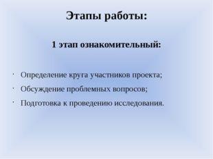 Этапы работы: 1 этап ознакомительный: Определение круга участников проекта; О