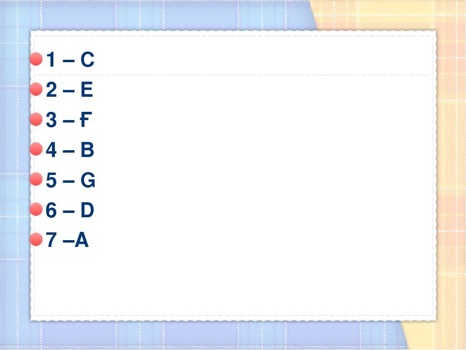 1 – С 2 – Е 3 – Ғ 4 – В 5 – G 6 – D 7 –А