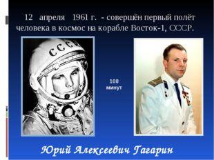 12 апреля 1961 г. - совершён первый полёт человека в космос на корабле Восто