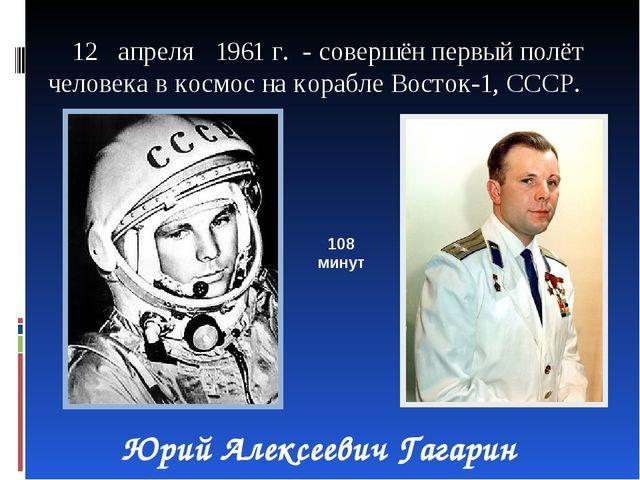 12 апреля 1961 г. - совершён первый полёт человека в космос на корабле Восто...