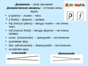 Динамика – сила звучания. Динамические нюансы – оттенки силы звука. p (piano)
