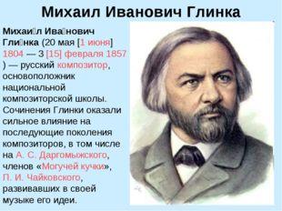 Михаил Иванович Глинка Михаи́л Ива́нович Гли́нка (20мая [1июня]1804— 3[1