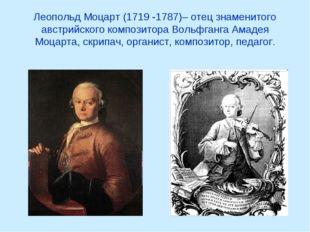 Леопольд Моцарт (1719 -1787)– отец знаменитого австрийского композитора Вольф