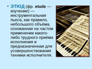 ЭТЮД (фр.etude— изучение) — инструментальная пьеса, как правило, небольшого