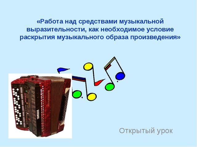 «Работа над средствами музыкальной выразительности, как необходимое условие р...