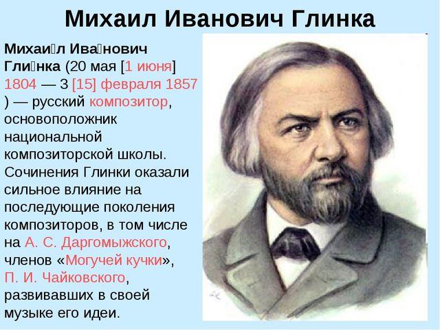 Михаил Иванович Глинка Михаи́л Ива́нович Гли́нка (20мая [1июня]1804— 3[1...