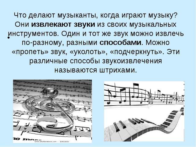 Что делают музыканты, когда играют музыку? Они извлекают звуки изсвоих музык...