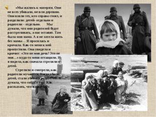 «Мы жались к матерям. Они не всех убивали, не всю деревню. Они взяли тех, к