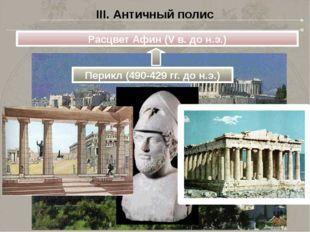 Расцвет Афин (V в. до н.э.) Перикл (490-429 гг. до н.э.) III. Античный полис