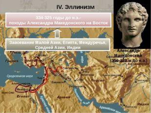 IV. Эллинизм Александр Македонский (356-323 гг.до н.э.) 334-325 годы до н.э.-
