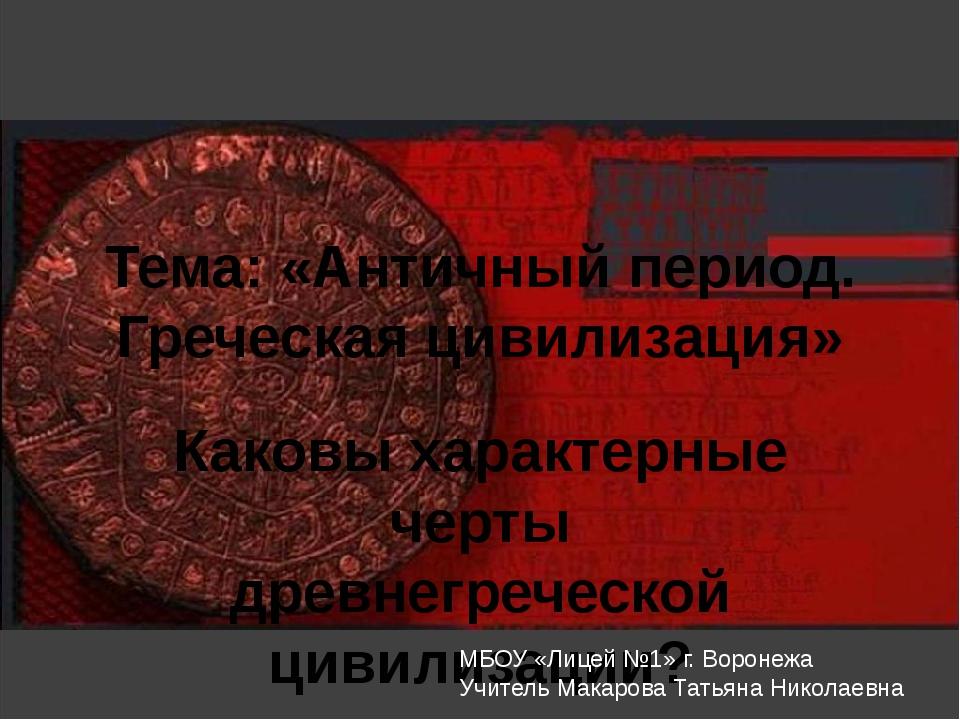 Тема: «Античный период. Греческая цивилизация» Каковы характерные черты древн...