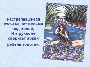 Растрепавшиеся косы чешет ведьма над водой, И в руках её сверкает яркий гребе