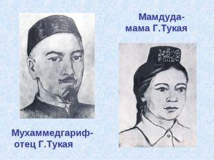 Мухаммедгариф- отец Г.Тукая Мамдуда- мама Г.Тукая