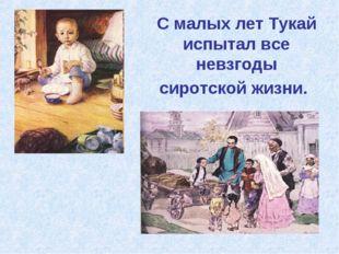 С малых лет Тукай испытал все невзгоды сиротской жизни.