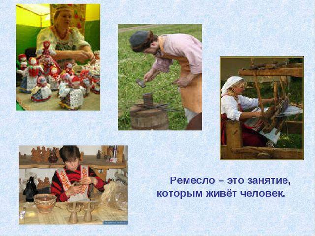 Ремесло – это занятие, которым живёт человек.