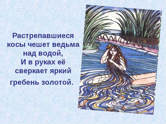 Растрепавшиеся косы чешет ведьма над водой, И в руках её сверкает яркий гребе...