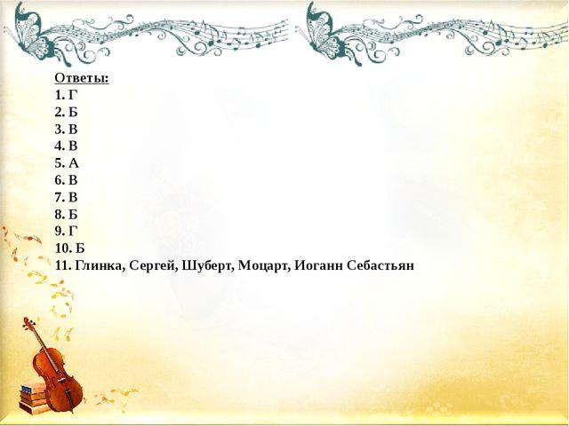 Ответы: 1. Г 2. Б 3. В 4. В 5. А 6. В 7. В 8. Б 9. Г 10. Б 11. Глинка, Сергей...