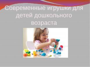 Современные игрушки для детей дошкольного возраста Подготовила Коровкина А.В.
