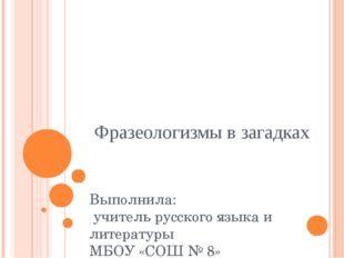 Фразеологизмы в загадках Выполнила: учитель русского языка и литературы МБОУ