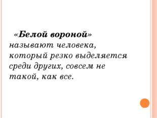 «Белой вороной» называют человека, который резко выделяется среди других, со