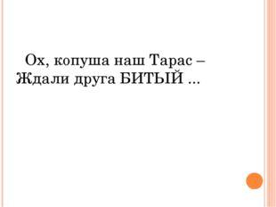 Ох, копуша наш Тарас – Ждали друга БИТЫЙ ...
