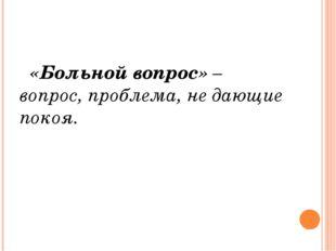 «Больной вопрос» – вопрос, проблема, не дающие покоя.