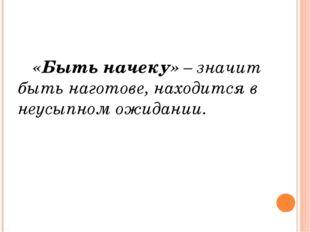 «Быть начеку» – значит быть наготове, находится в неусыпном ожидании.