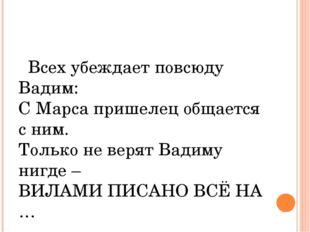 Всех убеждает повсюду Вадим: С Марса пришелец общается с ним. Только не веря