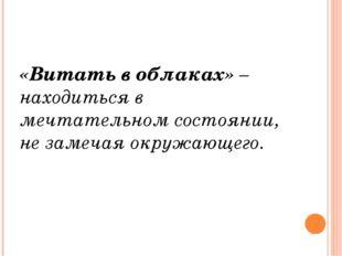«Витать в облаках» – находиться в мечтательном состоянии, не замечая окружаю