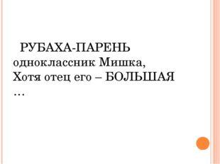 РУБАХА-ПАРЕНЬ одноклассник Мишка, Хотя отец его – БОЛЬШАЯ …