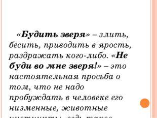 «Будить зверя» – злить, бесить, приводить в ярость, раздражать кого-либо. «Н