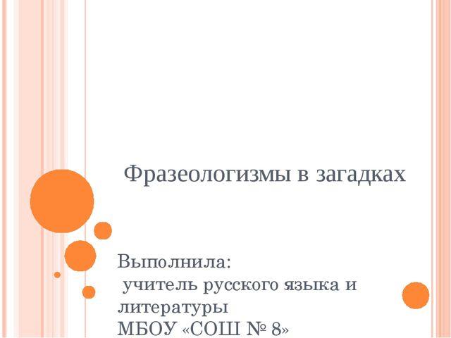 Фразеологизмы в загадках Выполнила: учитель русского языка и литературы МБОУ...