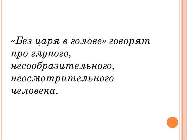 «Без царя в голове» говорят про глупого, несообразительного, неосмотрительно...