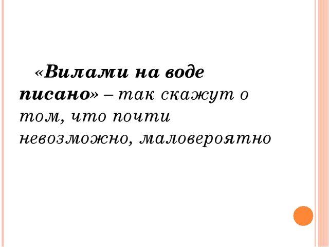 «Вилами на воде писано» – так скажут о том, что почти невозможно, маловероятно