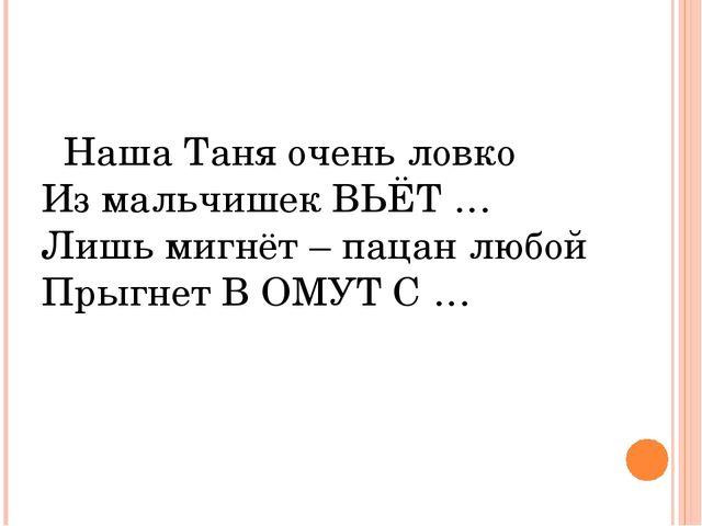 Наша Таня очень ловко Из мальчишек ВЬЁТ … Лишь мигнёт – пацан любой Прыгнет...