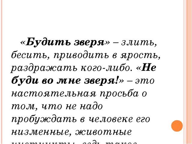 «Будить зверя» – злить, бесить, приводить в ярость, раздражать кого-либо. «Н...