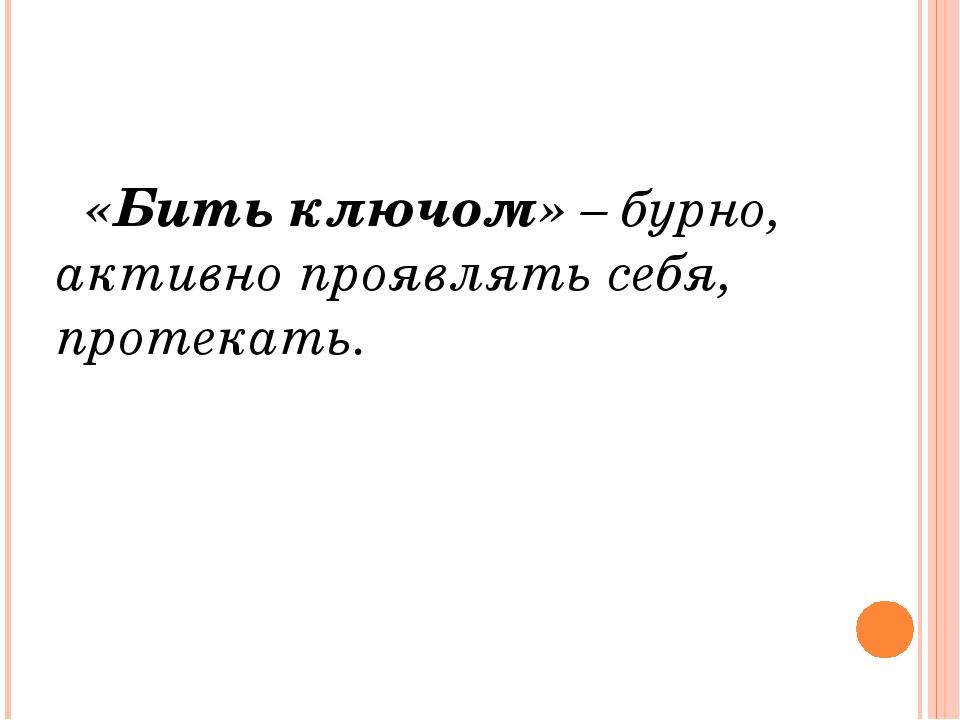 «Бить ключом» – бурно, активно проявлять себя, протекать.
