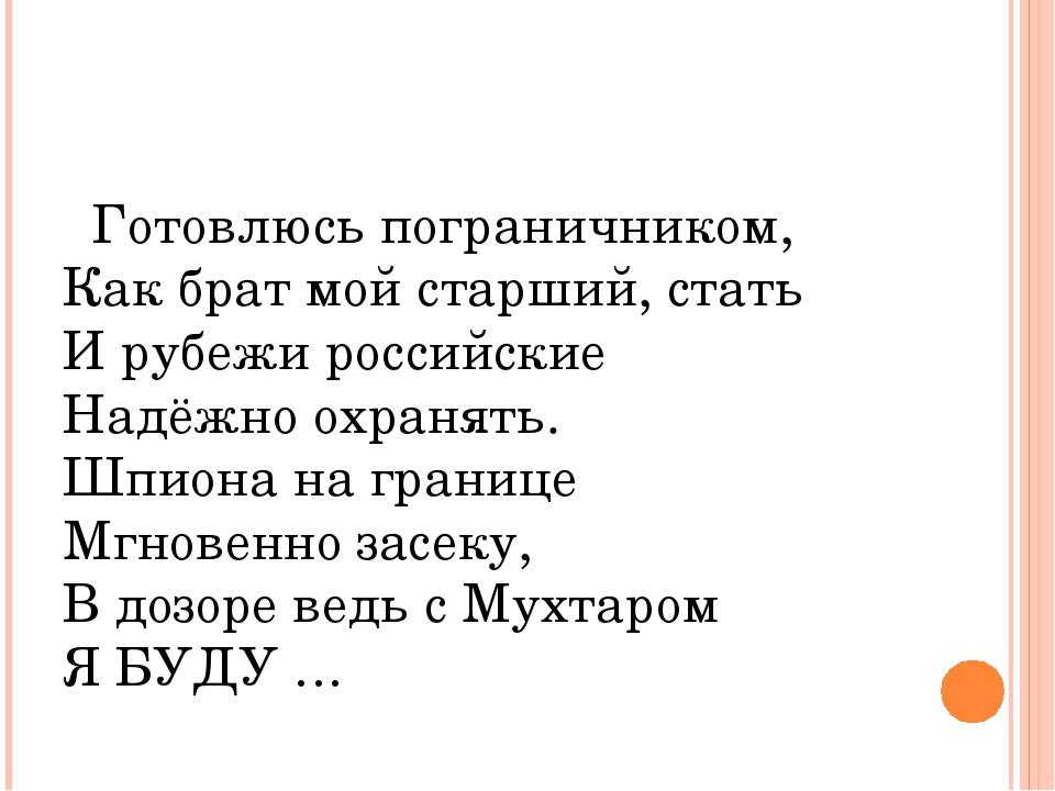 Готовлюсь пограничником, Как брат мой старший, стать И рубежи российские Над...