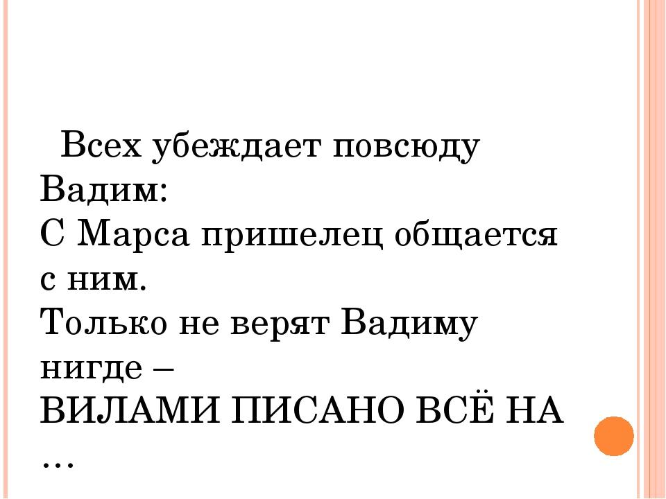 Всех убеждает повсюду Вадим: С Марса пришелец общается с ним. Только не веря...