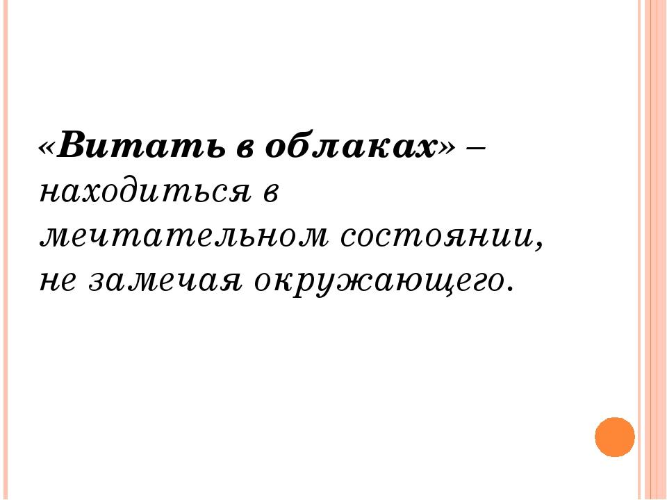 «Витать в облаках» – находиться в мечтательном состоянии, не замечая окружаю...