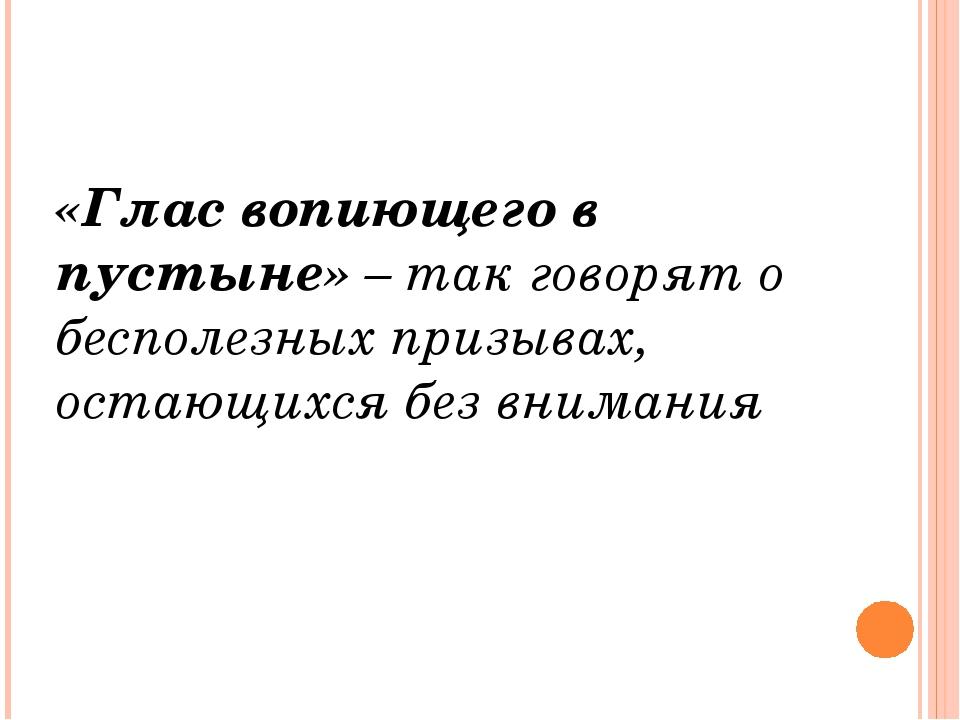 «Глас вопиющего в пустыне» – так говорят о бесполезных призывах, остающихся...