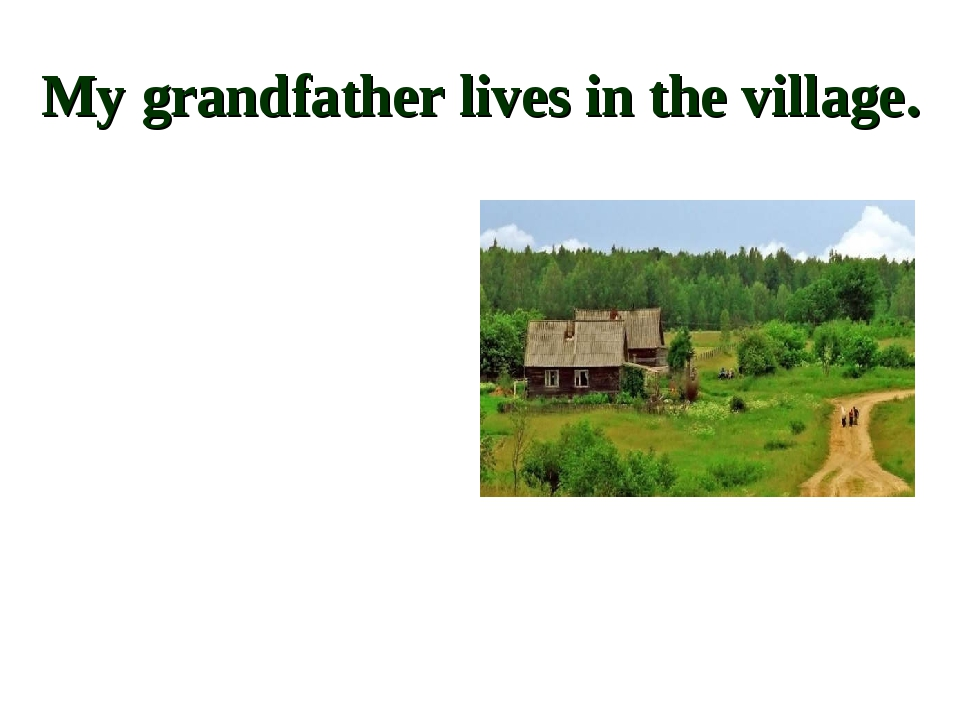 My grandfather lives in the village.