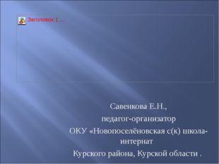 Савенкова Е.Н., педагог-организатор ОКУ «Новопоселёновская с(к) школа- интер